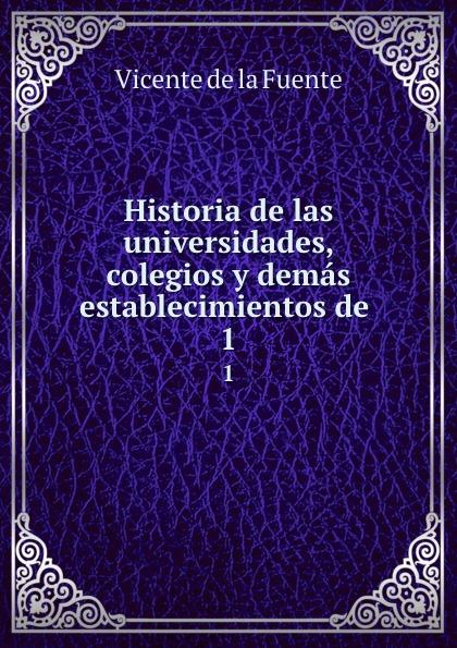 Vicente de la Fuente Historia de las universidades, colegios y demas establecimientos de . 1 vicente de la fuente historia eclesiatica de espana