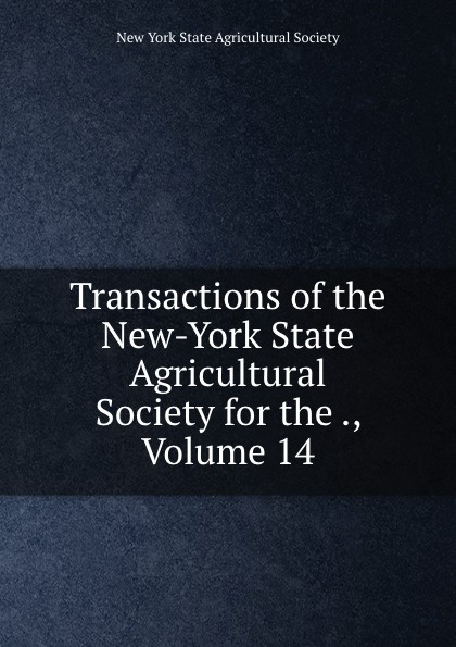 Transactions of the New-York State Agricultural Society for the ., Volume 14