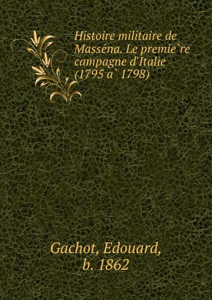 Edouard Gachot Histoire militaire de Massena. Le premiere campagne d.Italie (1795 a 1798)