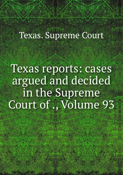 Texas. Supreme Court Texas reports: cases argued and decided in the Supreme Court of ., Volume 93
