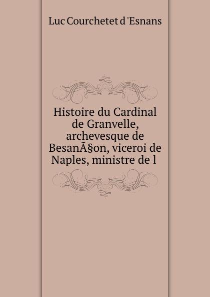 Luc Courchetet d 'Esnans Histoire du Cardinal de Granvelle, archevesque de BesanA.on, viceroi de Naples, ministre de l . a p granvelle correspondance du cardinal de granvelle 1584 volume xi