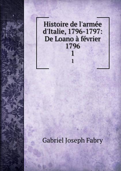 Gabriel Joseph Fabry Histoire de l.armee d.Italie, 1796-1797: De Loano a fevrier 1796. 1