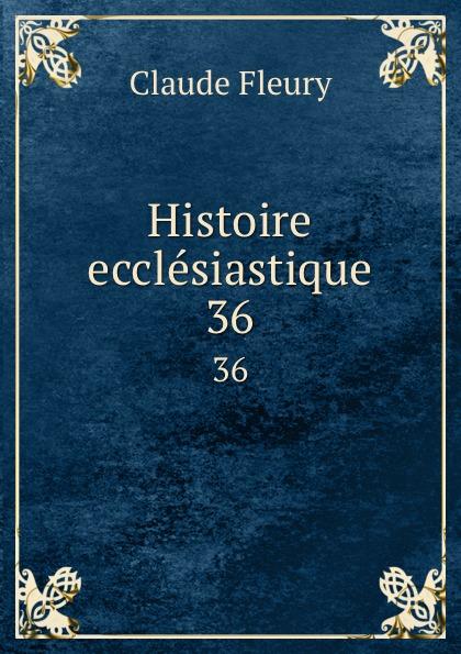 Fleury Claude Histoire ecclesiastique. 36