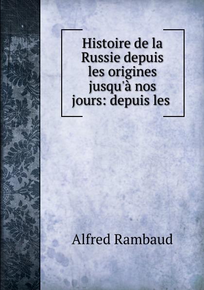 Alfred Rambaud Histoire de la Russie depuis les origines jusqu.a nos jours: depuis les .