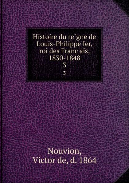 Victor de Nouvion Histoire du regne de Louis-Philippe Ier, roi des Francais, 1830-1848. 3