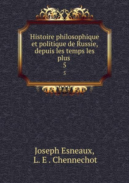 Joseph Esneaux, L. E . Chennechot Histoire philosophique et politique de Russie, depuis les temps les plus . 5