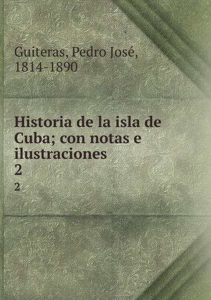 Pedro José Guiteras Historia de la isla de Cuba; con notas e ilustraciones. 2 pedro josé guiteras historia de la isla de cuba vol 1 con notas e ilustraciones classic reprint