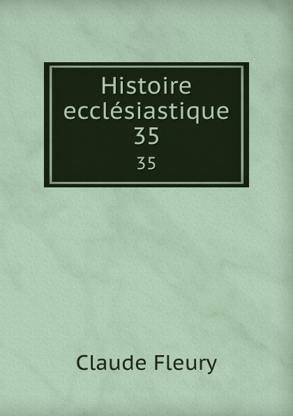 Fleury Claude Histoire ecclesiastique. 35