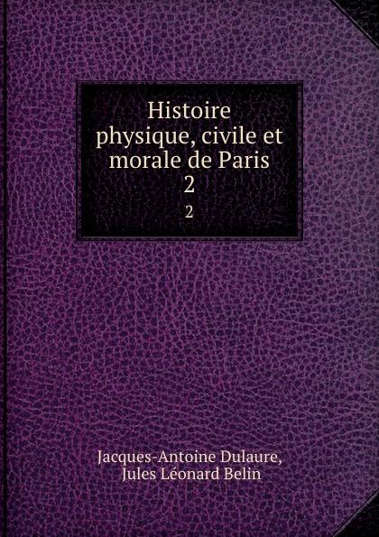 Jacques-Antoine Dulaure Histoire physique, civile et morale de Paris. 2