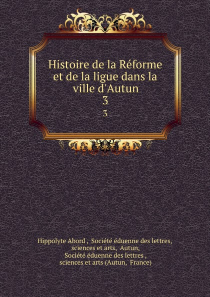 Hippolyte Abord Histoire de la Reforme et de la ligue dans la ville d.Autun. 3