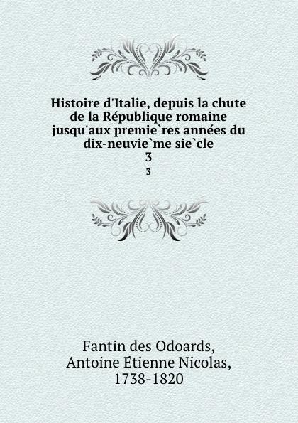 Fantin des Odoards Histoire d.Italie, depuis la chute de la Republique romaine jusqu.aux premieres annees du dix-neuvieme siecle. 3