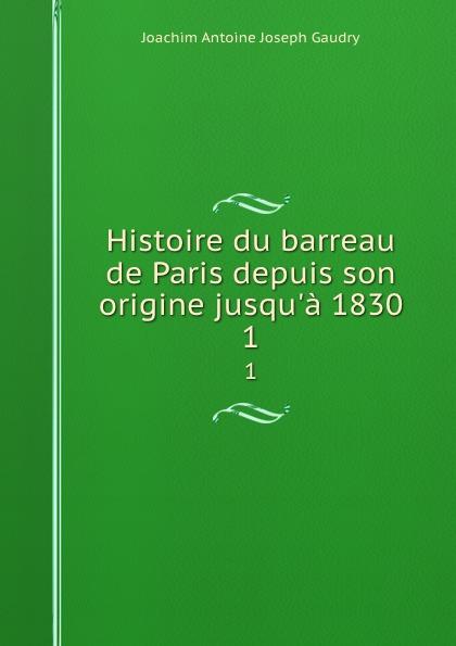 Joachim Antoine Joseph Gaudry Histoire du barreau de Paris depuis son origine jusqu.a 1830. 1