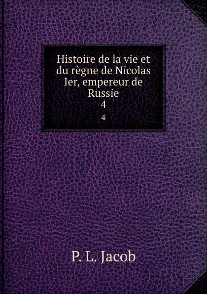 P.L. Jacob Histoire de la vie et du regne de Nicolas Ier, empereur de Russie. 4