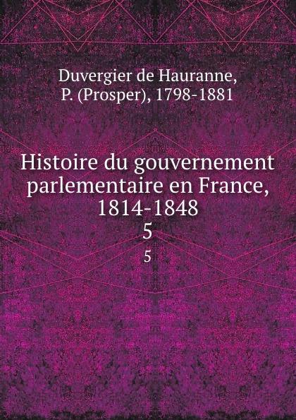 Duvergier de Hauranne Histoire du gouvernement parlementaire en France, 1814-1848. 5