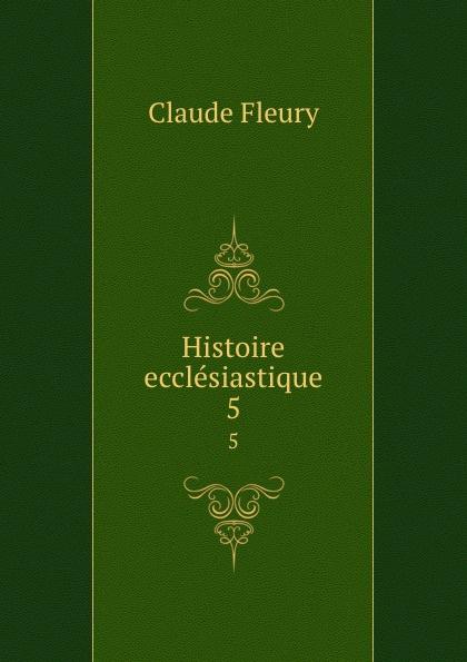 Fleury Claude Histoire ecclesiastique. 5