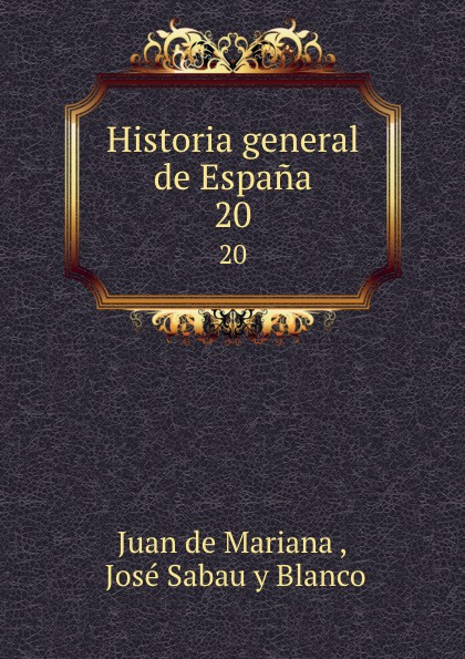 Juan de Mariana Historia general de Espana. 20 juan de mariana historia general de espana vol 8 classic reprint