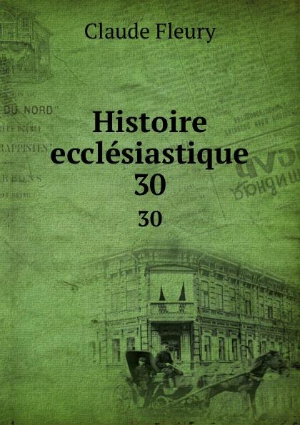 Fleury Claude Histoire ecclesiastique. 30