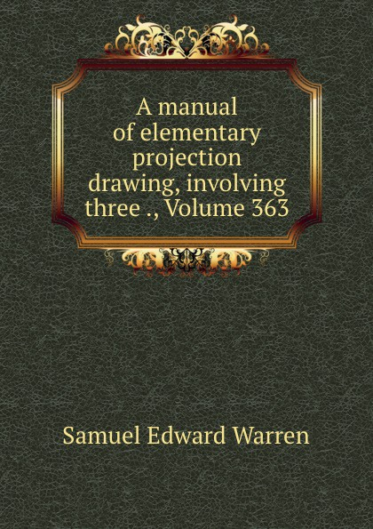 Samuel Edward Warren A manual of elementary projection drawing, involving three ., Volume 363