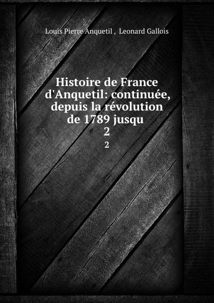 Louis Pierre Anquetil Histoire de France d.Anquetil: continuee, depuis la revolution de 1789 jusqu . 2 françois emmanuel de toulongeon histoire de france depuis la revolution de 1789 t 2