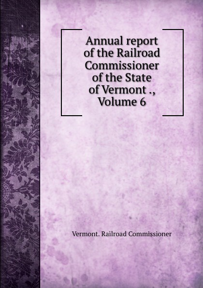 Vermont Railroad Commissioner Annual report of the Railroad Commissioner of the State of Vermont ., Volume 6