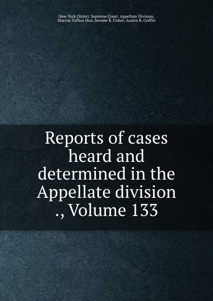 State. Supreme Court. Appellate Division Reports of cases heard and determined in the Appellate division ., Volume 133