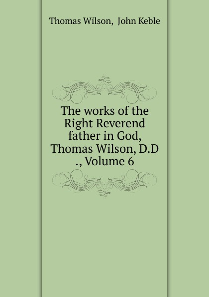 Thomas Wilson The works of the Right Reverend father in God, Thomas Wilson, D.D ., Volume 6 j h wilson china