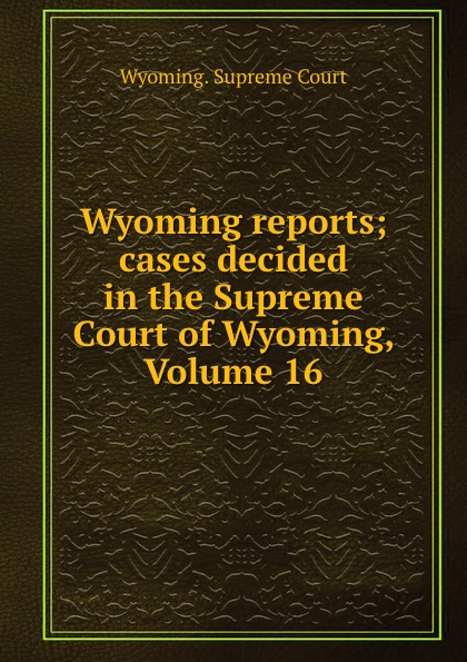 Wyoming reports; cases decided in the Supreme Court of Wyoming, Volume 16