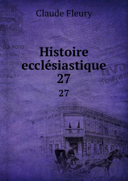 Fleury Claude Histoire ecclesiastique. 27