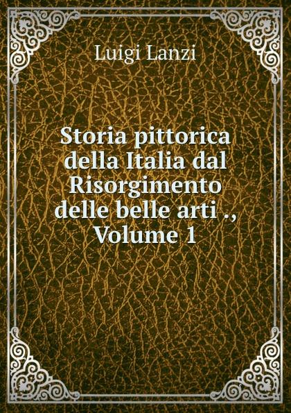 цена Ludwig Lanzi Storia pittorica della Italia dal Risorgimento delle belle arti ., Volume 1 онлайн в 2017 году