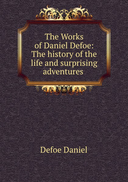 Daniel Defoe The Works of Daniel Defoe: The history of the life and surprising adventures . daniel defoe the political history of the devil