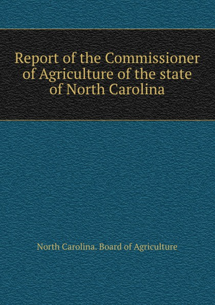 North Carolina. Board of Agriculture Report of the Commissioner of Agriculture of the state of North Carolina