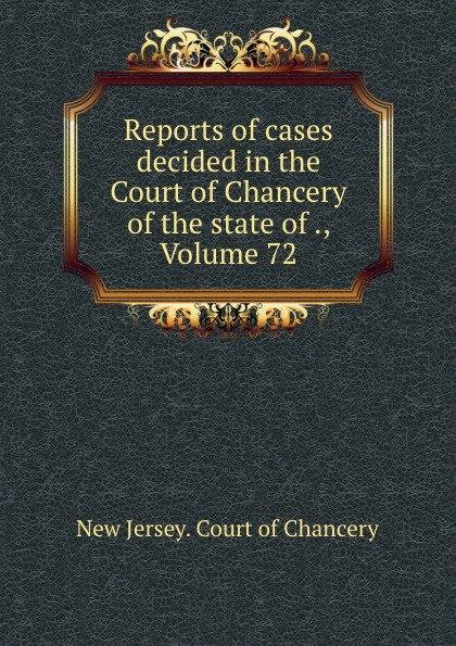 New Jersey. Court of Chancery Reports of cases decided in the Court of Chancery of the state of ., Volume 72