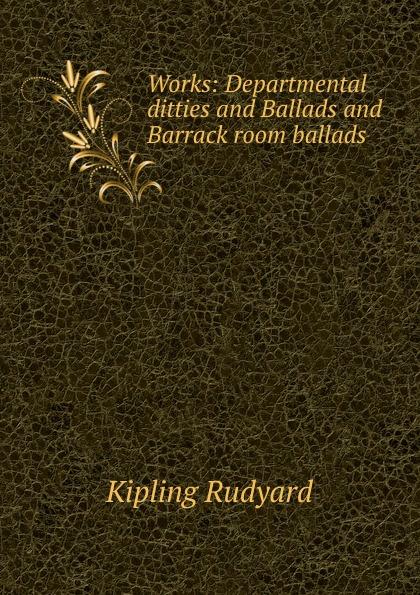 Джозеф Редьярд Киплинг Works: Departmental ditties and Ballads and Barrack room ballads редьярд киплинг barrack room ballads