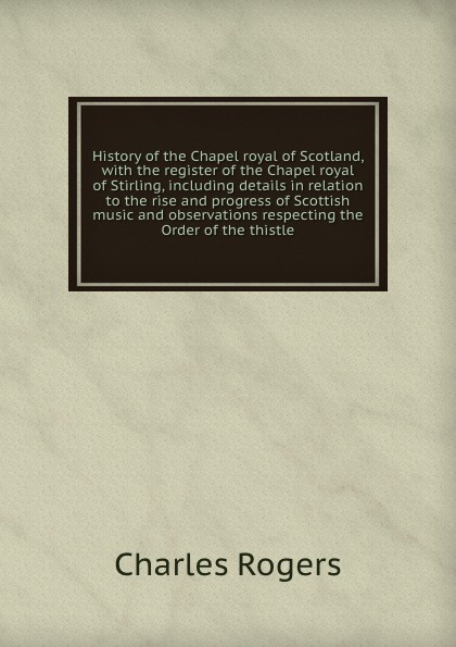 Charles Rogers History of the Chapel royal of Scotland, with the register of the Chapel royal of Stirling, including details in relation to the rise and progress of Scottish music and observations respecting the Order of the thistle thomas sprat the history of the royal society of london for the improving of natural knowledge