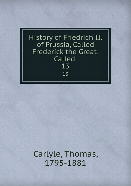 Thomas Carlyle History of Friedrich II. of Prussia, Called Frederick the Great: Called . 13 thomas carlyle history of friedrich ii of prussia called frederick the great 4
