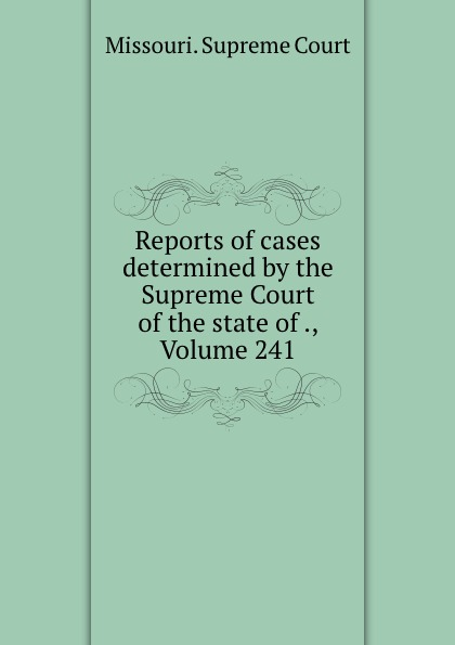 Missouri. Supreme Court Reports of cases determined by the Supreme Court of the state of ., Volume 241