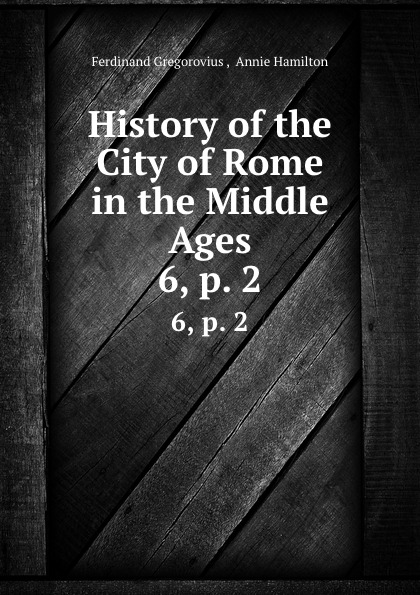 Ferdinand Gregorovius History of the City of Rome in the Middle Ages. 6,.p. 2 ferdinando gregorovius history of the city of rome in the middle ages volume 6 page 2