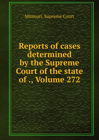 Missouri. Supreme Court Reports of cases determined by the Supreme Court of the state of ., Volume 272