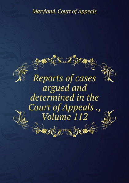 Maryland. Court of Appeals Reports of cases argued and determined in the Court of Appeals ., Volume 112