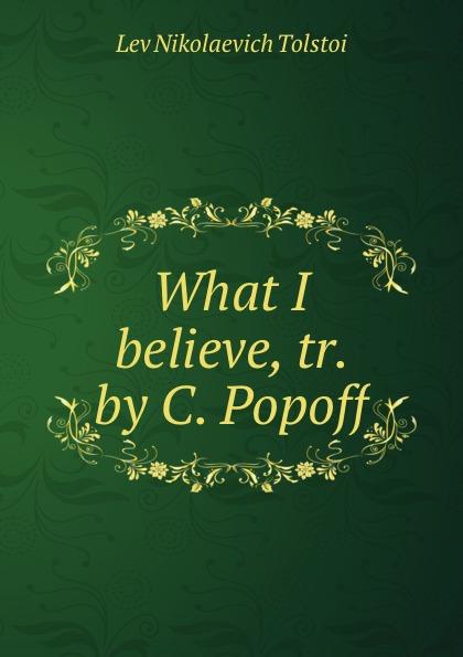 Lev Nikolaevich Tolstoi What I believe, tr. by C. Popoff lev tolstoi ivan iljitschi surm