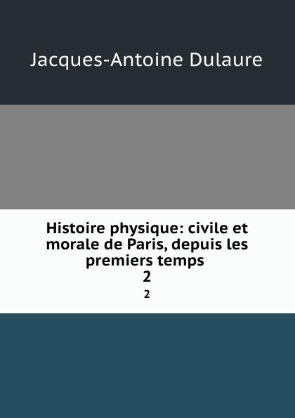 Jacques-Antoine Dulaure Histoire physique: civile et morale de Paris, depuis les premiers temps . 2