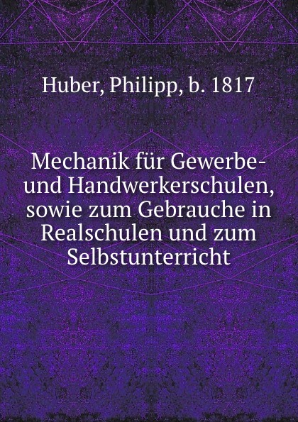 Philipp Huber Mechanik fur Gewerbe- und Handwerkerschulen, sowie zum Gebrauche in Realschulen und zum Selbstunterricht