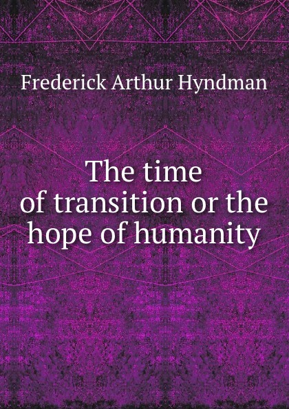 Frederick Arthur Hyndman The time of transition or the hope of humanity