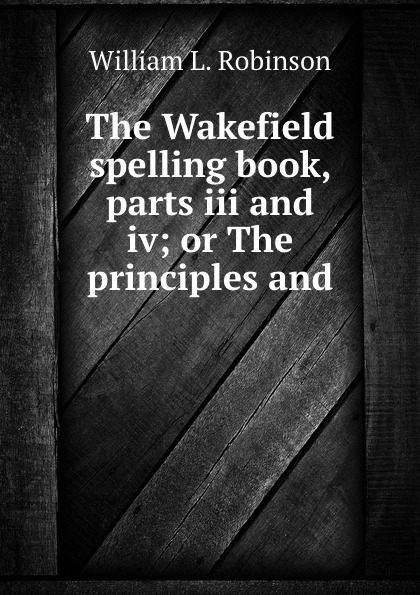 William L. Robinson The Wakefield spelling book, parts iii and iv; or The principles and .