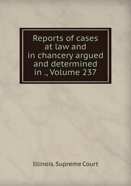 Illinois. Supreme Court Reports of cases at law and in chancery argued and determined in ., Volume 237