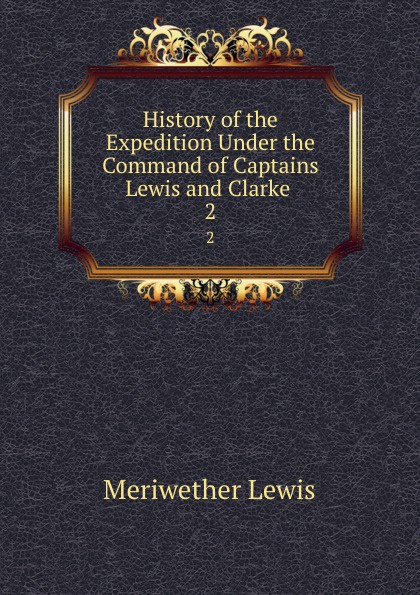 Meriwether Lewis History of the Expedition Under the Command of Captains Lewis and Clarke . 2 meriwether lewis history of the expedition under the command of captains lewis and clarke 2
