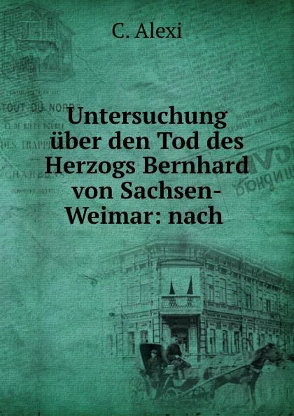 C. Alexi Untersuchung uber den Tod des Herzogs Bernhard von Sachsen-Weimar: nach . цена и фото