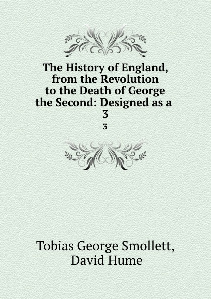 Фото - Tobias George Smollett The History of England, from the Revolution to the Death of George the Second: Designed as a . 3 tobias george smollett the history of england from the revolution in 1688 to the death of george the second vol 3