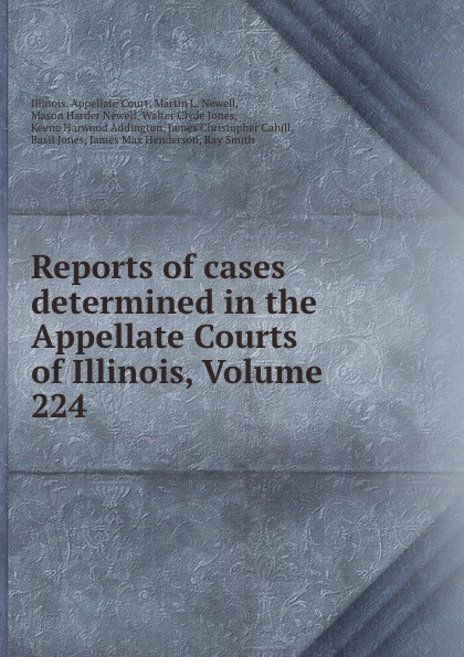 Illinois. Appellate Court Reports of cases determined in the Appellate Courts of Illinois, Volume 224