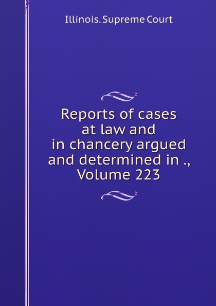 Illinois. Supreme Court Reports of cases at law and in chancery argued and determined in ., Volume 223